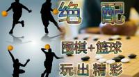 绝配----围棋+篮球----玩出精彩-陈忠