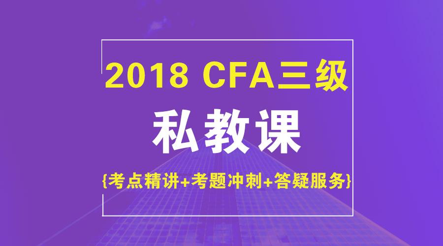 2018年CFA三级私教班【考点+冲刺+答疑】
