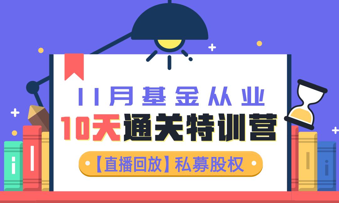 【直播回放】11月基金《私募股权》10天通关特训营